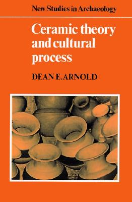 Ceramic Theory and Cultural Process By Arnold, Dean E.